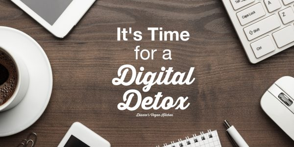 It's Time for a Digital Detox >> Dianne's Vegan Kitchen