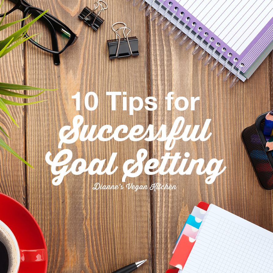 10 Tips for Successful Goal Setting >> Dianne's Vegan Kitchen